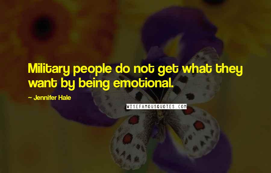 Jennifer Hale Quotes: Military people do not get what they want by being emotional.