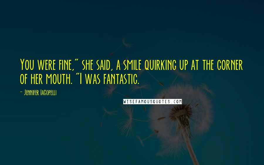 "Jennifer Iacopelli Quotes: You were fine,"" she said, a smile quirking up at the corner of her mouth. ""I was fantastic."