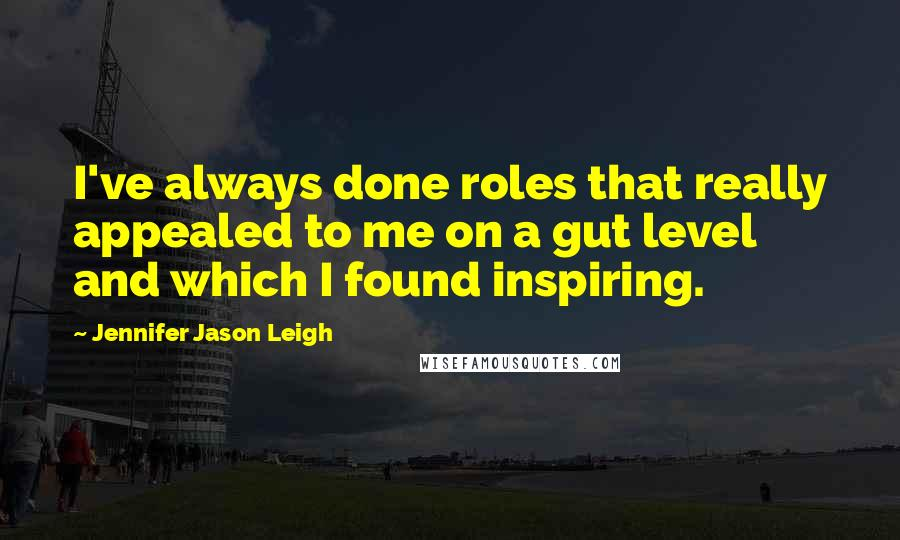 Jennifer Jason Leigh Quotes: I've always done roles that really appealed to me on a gut level and which I found inspiring.
