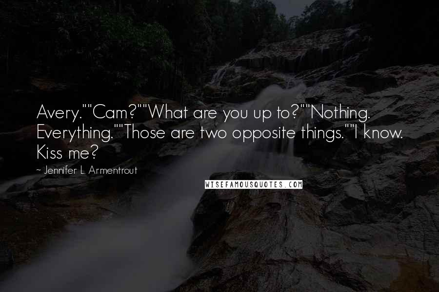 "Jennifer L. Armentrout Quotes: Avery.""""Cam?""""What are you up to?""""Nothing. Everything.""""Those are two opposite things.""""I know. Kiss me?"