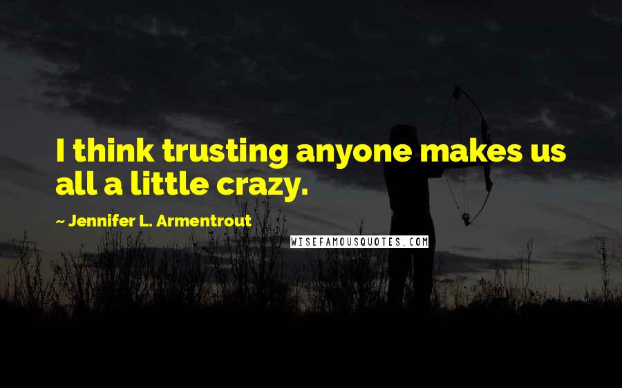 Jennifer L. Armentrout Quotes: I think trusting anyone makes us all a little crazy.