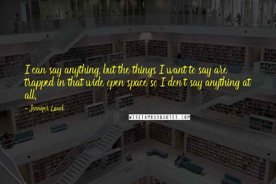 Jennifer Lauck Quotes: I can say anything, but the things I want to say are trapped in that wide open space so I don't say anything at all.