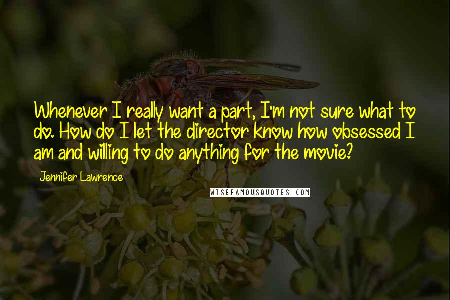 Jennifer Lawrence Quotes: Whenever I really want a part, I'm not sure what to do. How do I let the director know how obsessed I am and willing to do anything for the movie?
