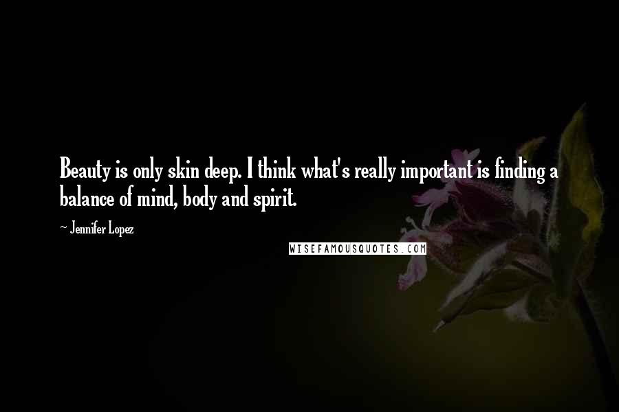 Jennifer Lopez Quotes: Beauty is only skin deep. I think what's really important is finding a balance of mind, body and spirit.