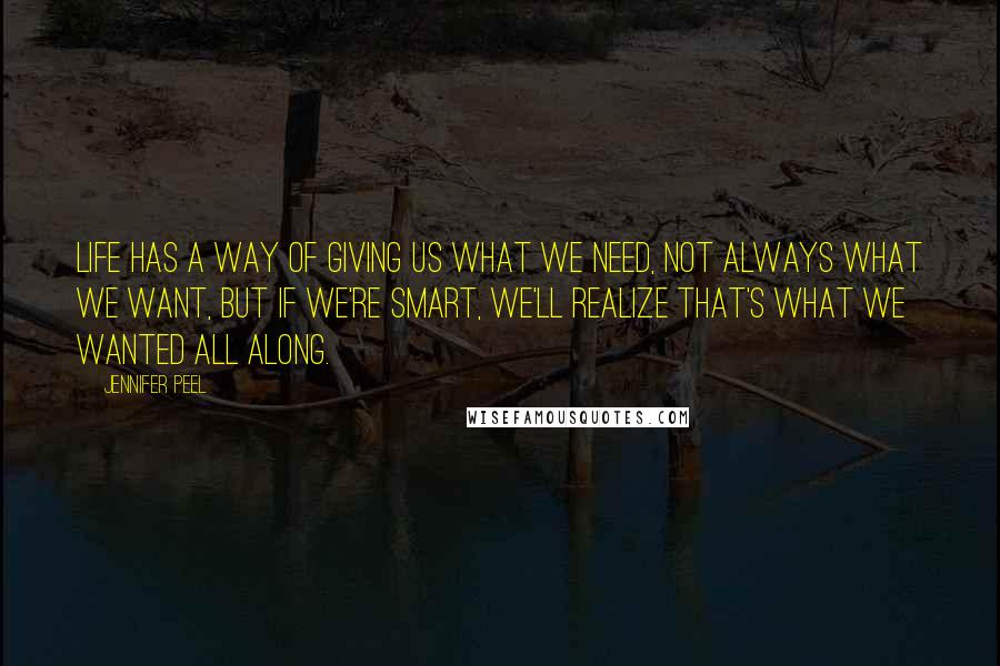Jennifer Peel Quotes: Life has a way of giving us what we need, not always what we want, but if we're smart, we'll realize that's what we wanted all along.