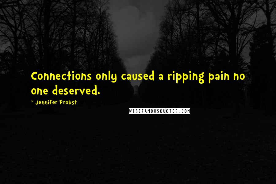 Jennifer Probst Quotes: Connections only caused a ripping pain no one deserved.
