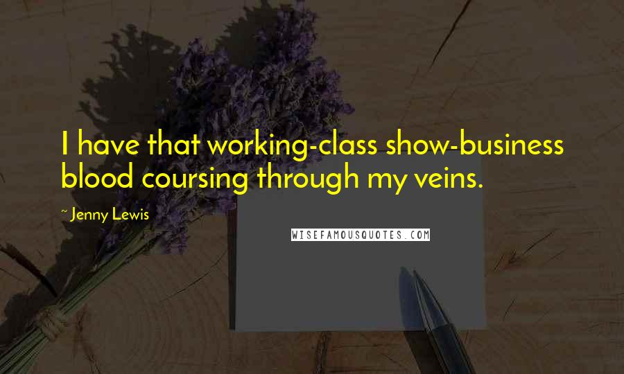 Jenny Lewis Quotes: I have that working-class show-business blood coursing through my veins.