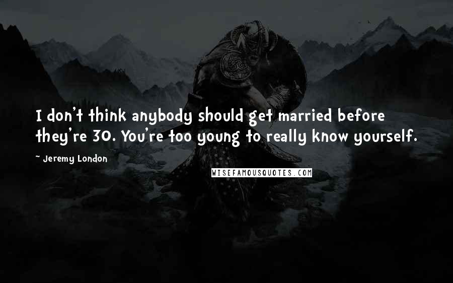 Jeremy London Quotes: I don't think anybody should get married before they're 30. You're too young to really know yourself.