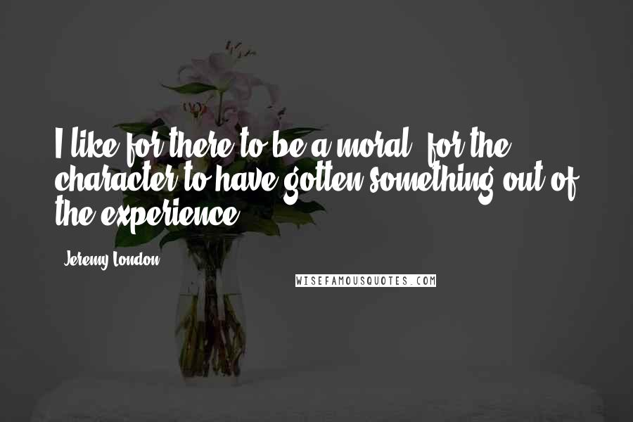 Jeremy London Quotes: I like for there to be a moral, for the character to have gotten something out of the experience.