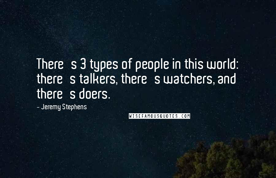 Jeremy Stephens Quotes: There's 3 types of people in this world: there's talkers, there's watchers, and there's doers.