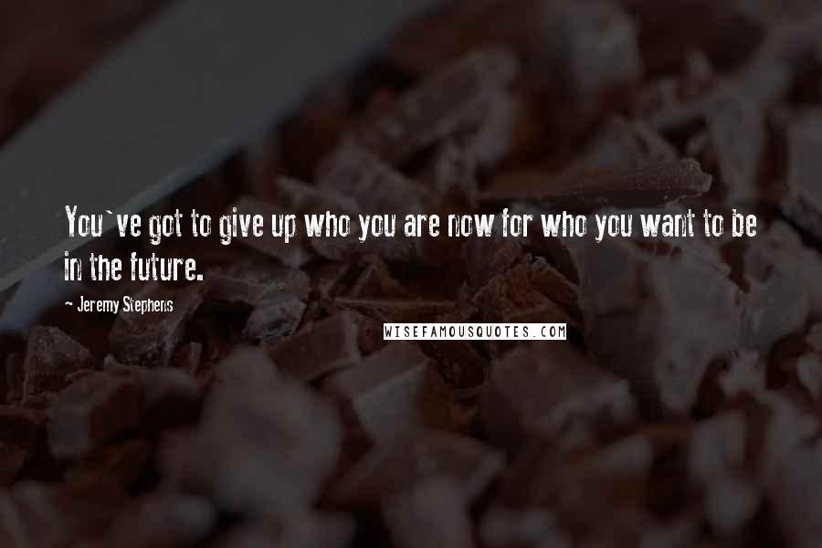 Jeremy Stephens Quotes: You've got to give up who you are now for who you want to be in the future.
