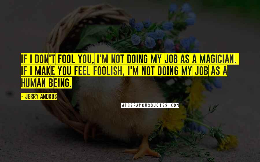 Jerry Andrus Quotes: If I don't fool you, I'm not doing my job as a magician.  If I make you feel foolish, I'm not doing my job as a human being.
