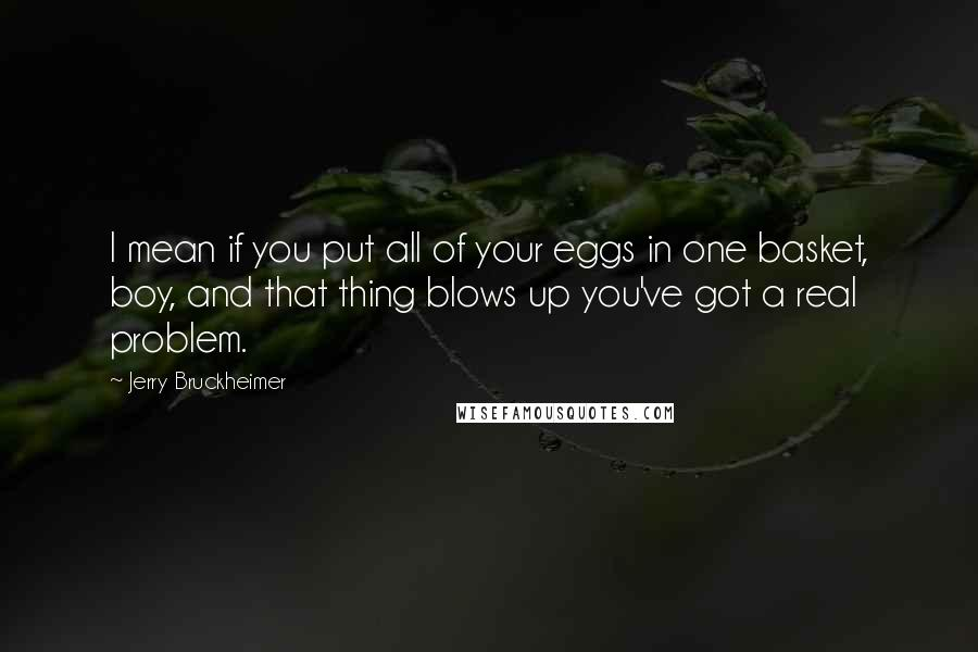 Jerry Bruckheimer Quotes: I mean if you put all of your eggs in one basket, boy, and that thing blows up you've got a real problem.