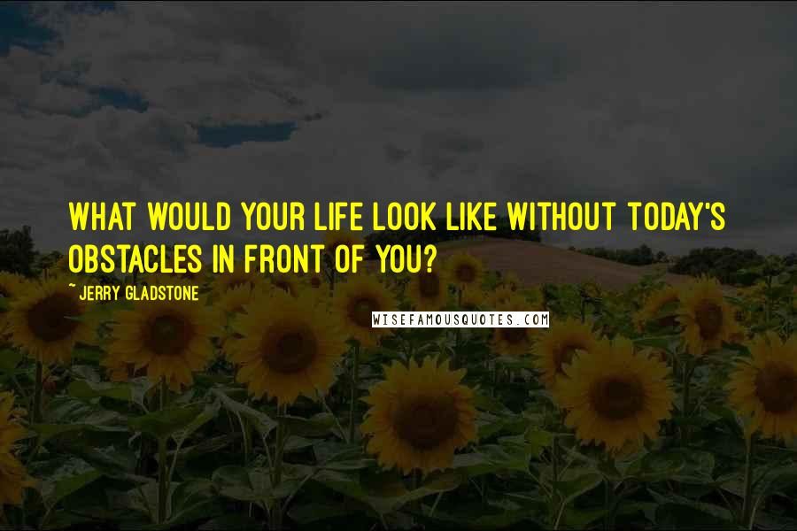 Jerry Gladstone Quotes: What would your life look like without today's obstacles in front of you?