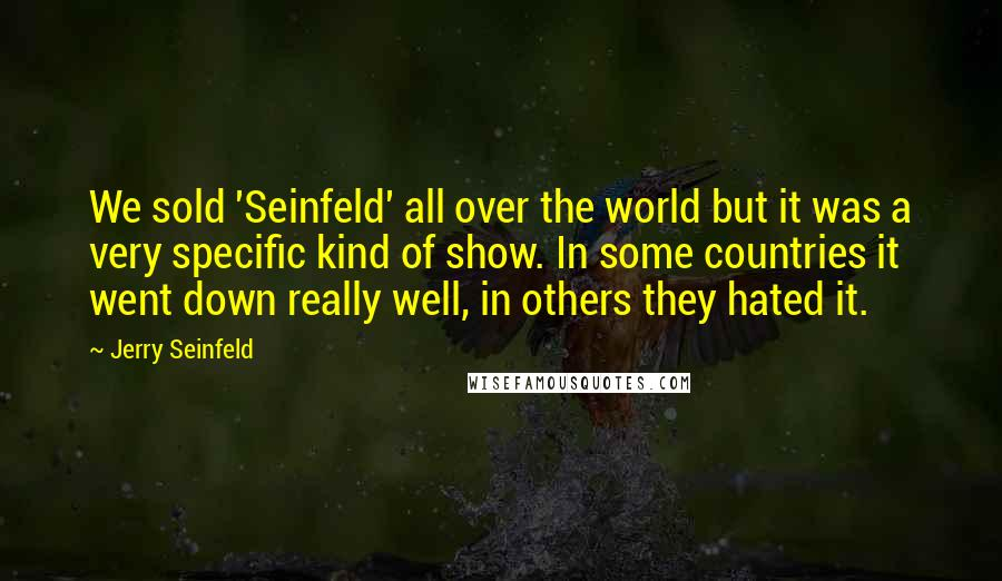 Jerry Seinfeld Quotes: We sold 'Seinfeld' all over the world but it was a very specific kind of show. In some countries it went down really well, in others they hated it.