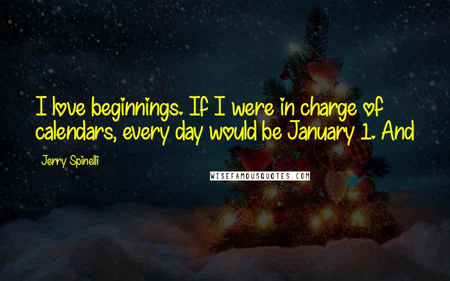 Jerry Spinelli Quotes: I love beginnings. If I were in charge of calendars, every day would be January 1. And