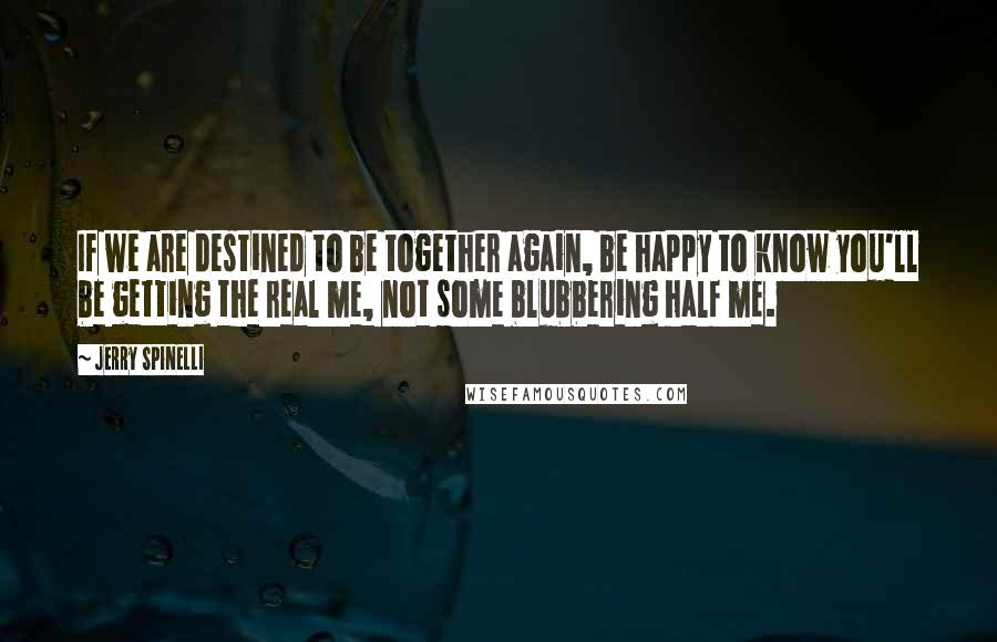 Jerry Spinelli Quotes: If we are destined to be together again, be happy to know you'll be getting the real me, not some blubbering half me.