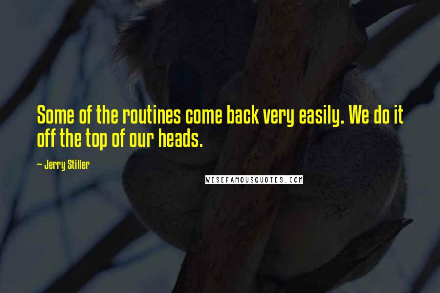 Jerry Stiller Quotes: Some of the routines come back very easily. We do it off the top of our heads.