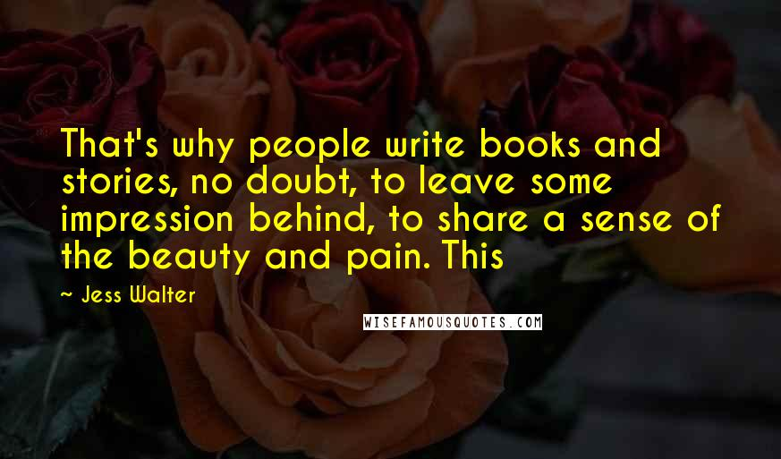 Jess Walter Quotes: That's why people write books and stories, no doubt, to leave some impression behind, to share a sense of the beauty and pain. This