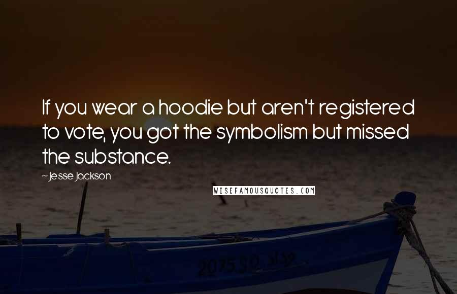 Jesse Jackson Quotes: If you wear a hoodie but aren't registered to vote, you got the symbolism but missed the substance.