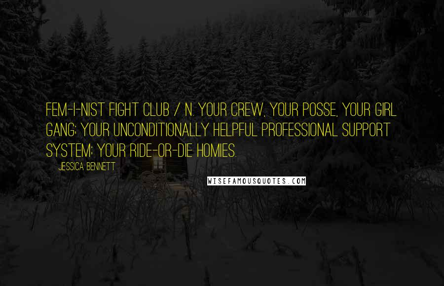 Jessica Bennett Quotes: Fem-i-nist Fight Club / n. Your crew, your posse, your girl gang; your unconditionally helpful professional support system; your ride-or-die homies.