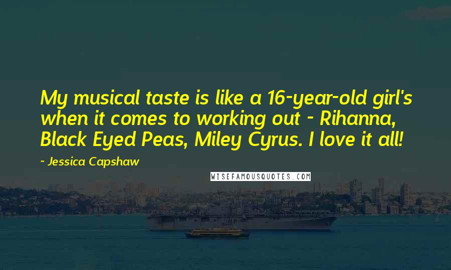 Jessica Capshaw Quotes: My musical taste is like a 16-year-old girl's when it comes to working out - Rihanna, Black Eyed Peas, Miley Cyrus. I love it all!