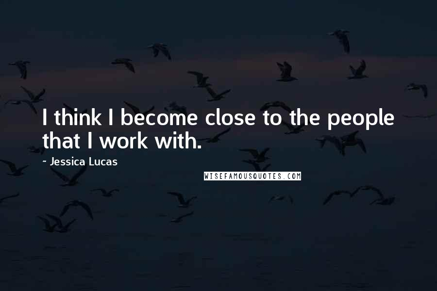 Jessica Lucas Quotes: I think I become close to the people that I work with.