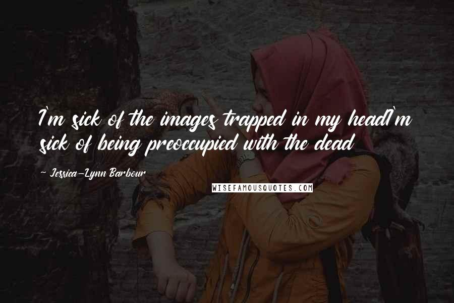 Jessica-Lynn Barbour Quotes: I'm sick of the images trapped in my headI'm sick of being preoccupied with the dead