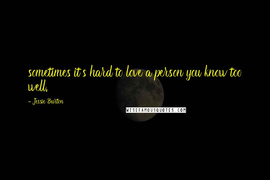 Jessie Burton Quotes: sometimes it's hard to love a person you know too well.