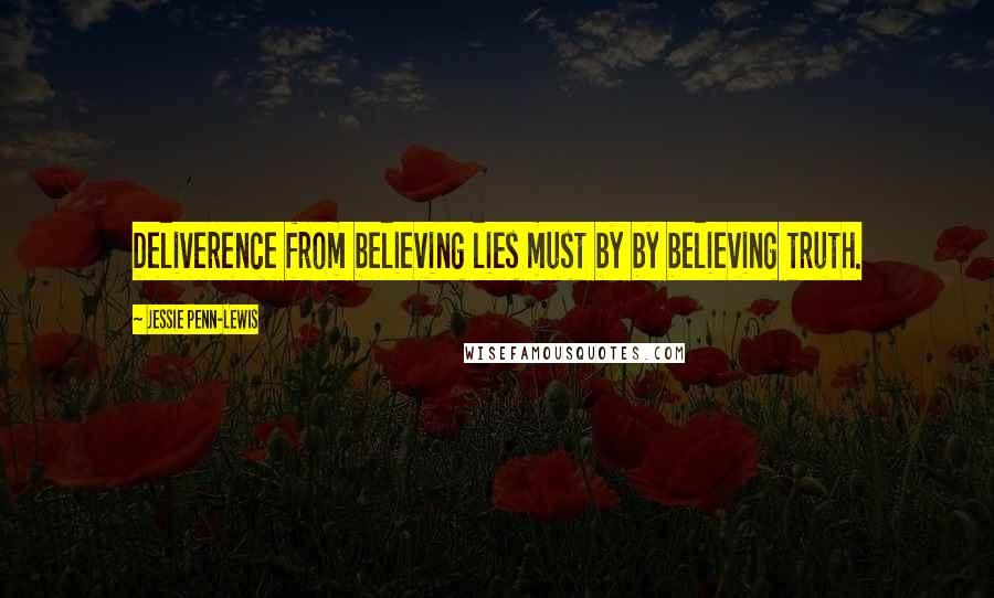 Jessie Penn-Lewis Quotes: Deliverence from believing lies must by by believing truth.