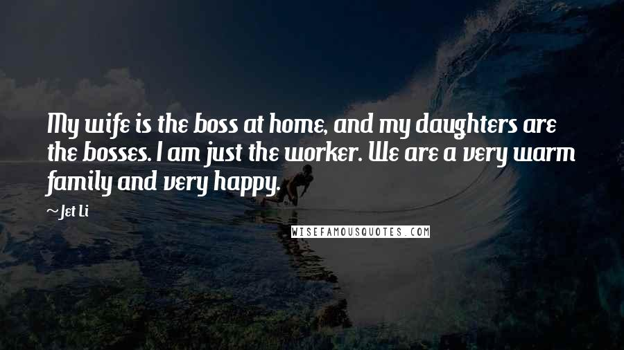 Jet Li Quotes: My wife is the boss at home, and my daughters are the bosses. I am just the worker. We are a very warm family and very happy.