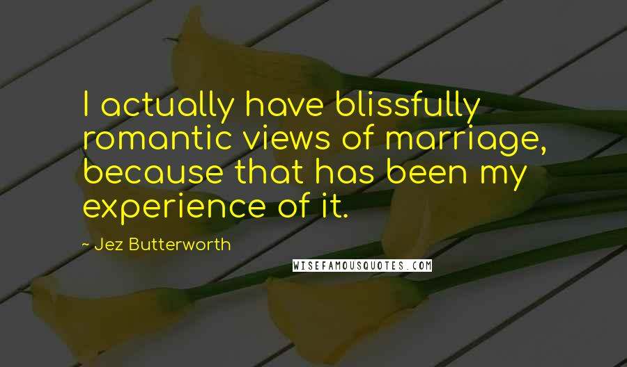 Jez Butterworth Quotes: I actually have blissfully romantic views of marriage, because that has been my experience of it.