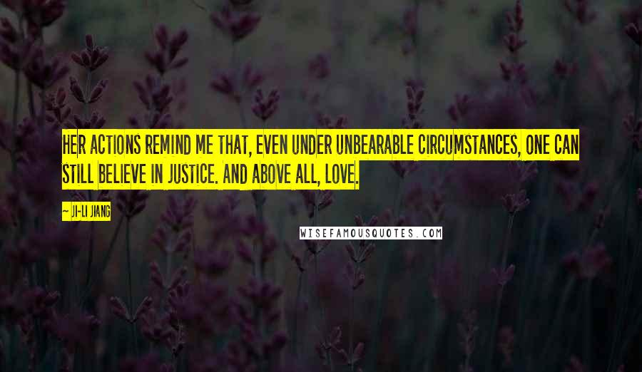 Ji-li Jiang Quotes: Her actions remind me that, even under unbearable circumstances, one can still believe in justice. And above all, love.