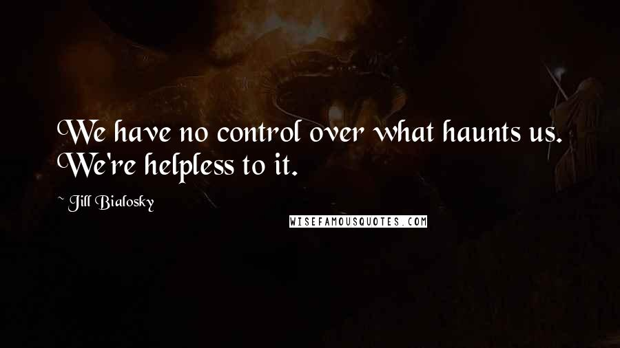 Jill Bialosky Quotes: We have no control over what haunts us. We're helpless to it.