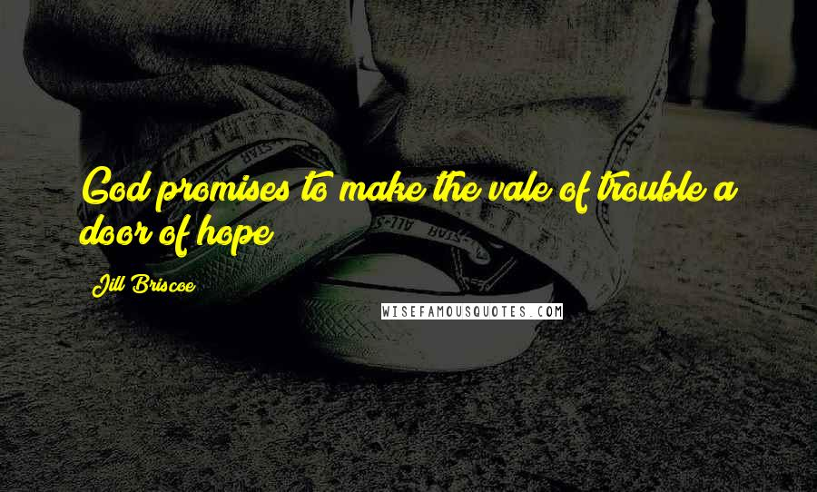Jill Briscoe Quotes: God promises to make the vale of trouble a door of hope