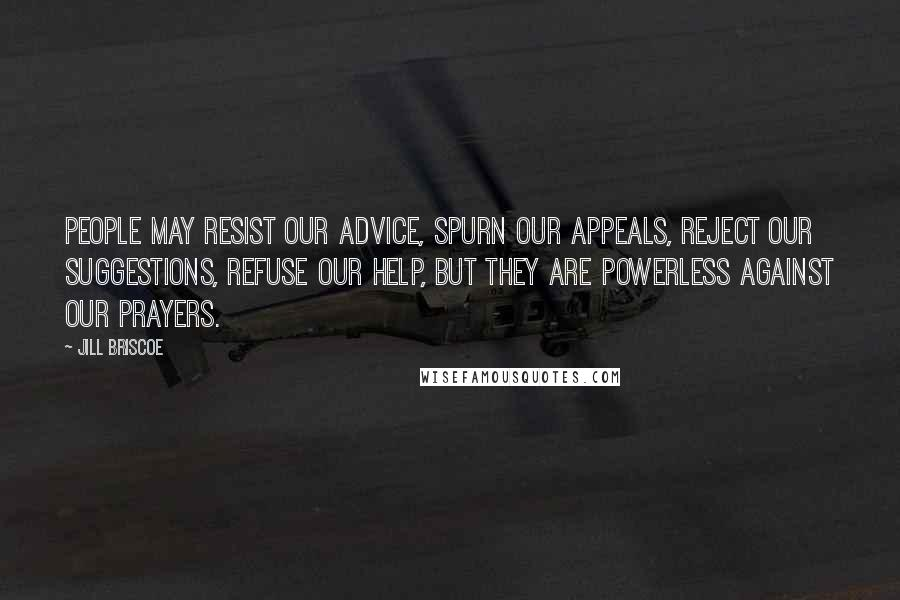 Jill Briscoe Quotes: People may resist our advice, spurn our appeals, reject our suggestions, refuse our help, but they are powerless against our prayers.