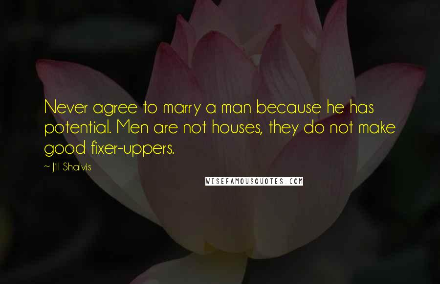 Jill Shalvis Quotes: Never agree to marry a man because he has potential. Men are not houses, they do not make good fixer-uppers.