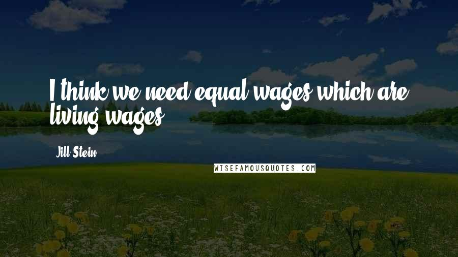 Jill Stein Quotes: I think we need equal wages which are living wages.