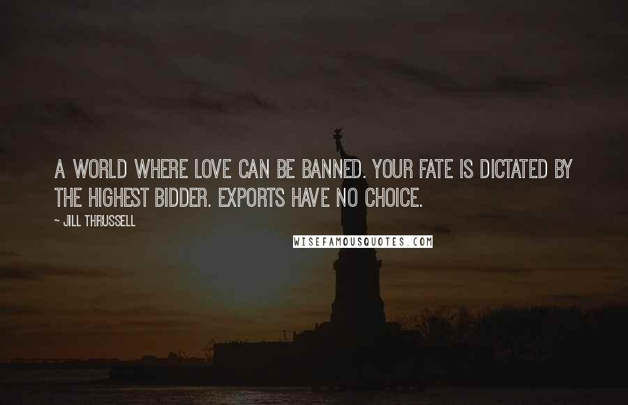 Jill Thrussell Quotes: A world where love can be banned. Your fate is dictated by the highest bidder. Exports have no choice.