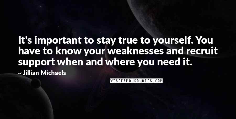 Jillian Michaels Quotes: It's important to stay true to yourself. You have to know your weaknesses and recruit support when and where you need it.