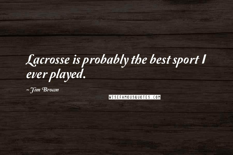 Jim Brown Quotes: Lacrosse is probably the best sport I ever played.
