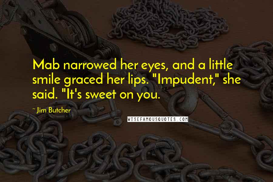 "Jim Butcher Quotes: Mab narrowed her eyes, and a little smile graced her lips. ""Impudent,"" she said. ""It's sweet on you."