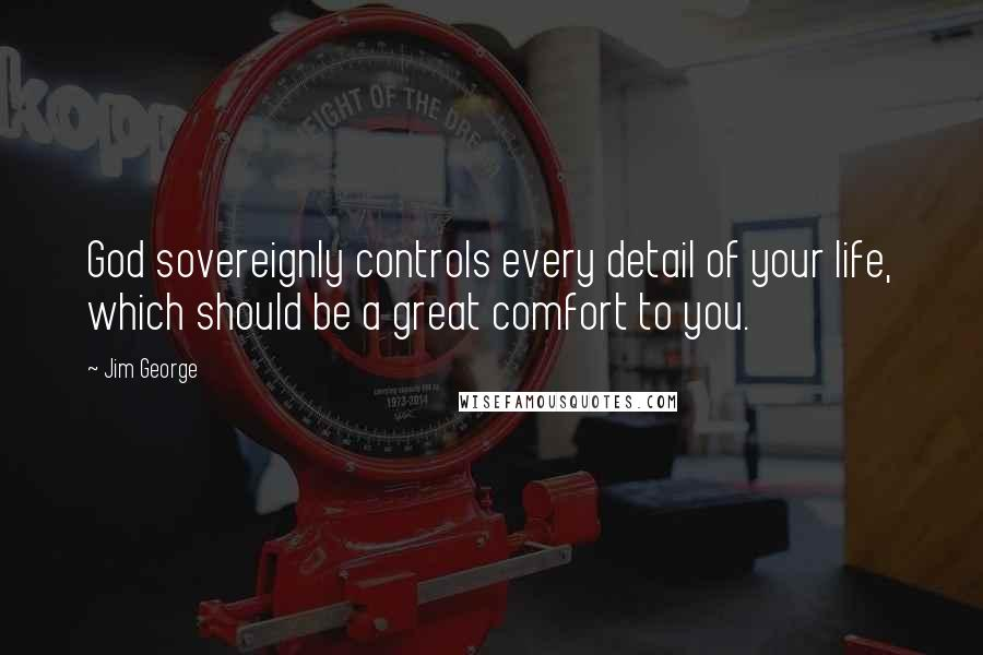 Jim George Quotes: God sovereignly controls every detail of your life, which should be a great comfort to you.