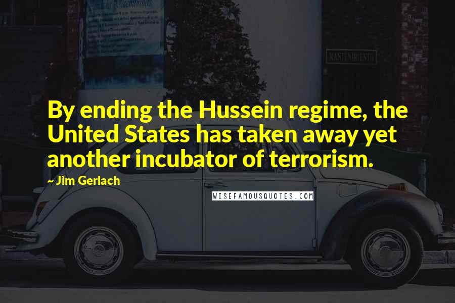 Jim Gerlach Quotes: By ending the Hussein regime, the United States has taken away yet another incubator of terrorism.