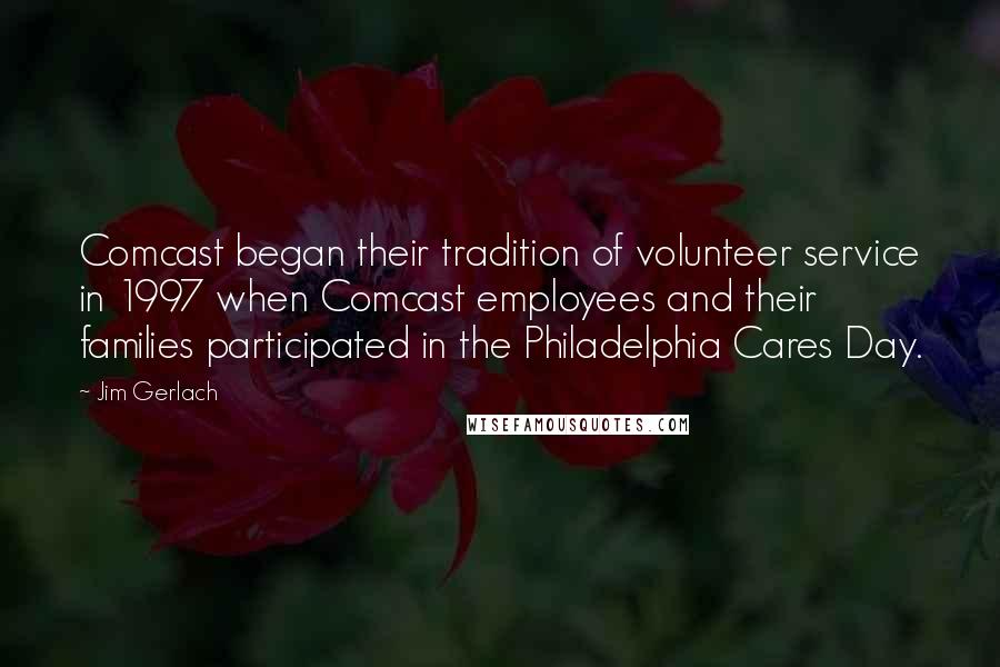 Jim Gerlach Quotes: Comcast began their tradition of volunteer service in 1997 when Comcast employees and their families participated in the Philadelphia Cares Day.