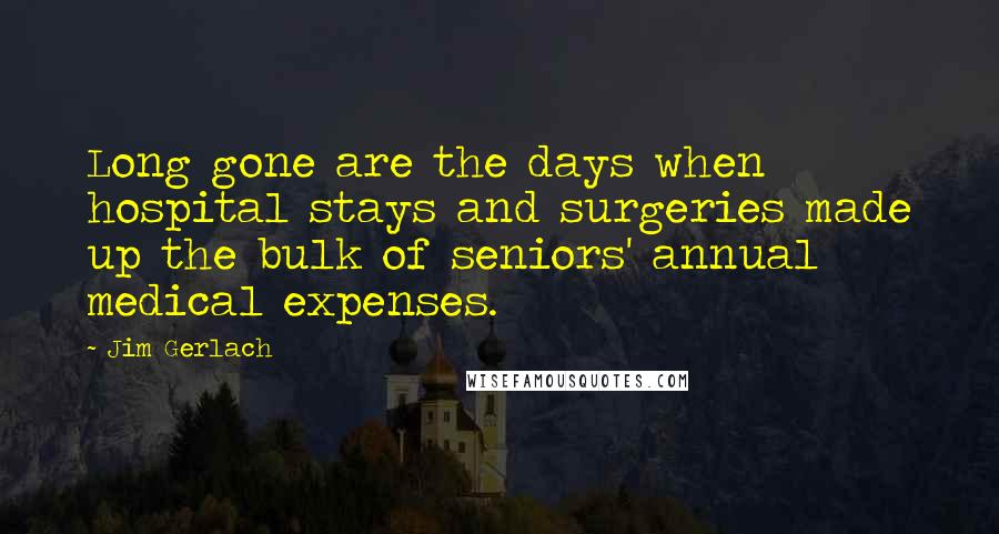 Jim Gerlach Quotes: Long gone are the days when hospital stays and surgeries made up the bulk of seniors' annual medical expenses.