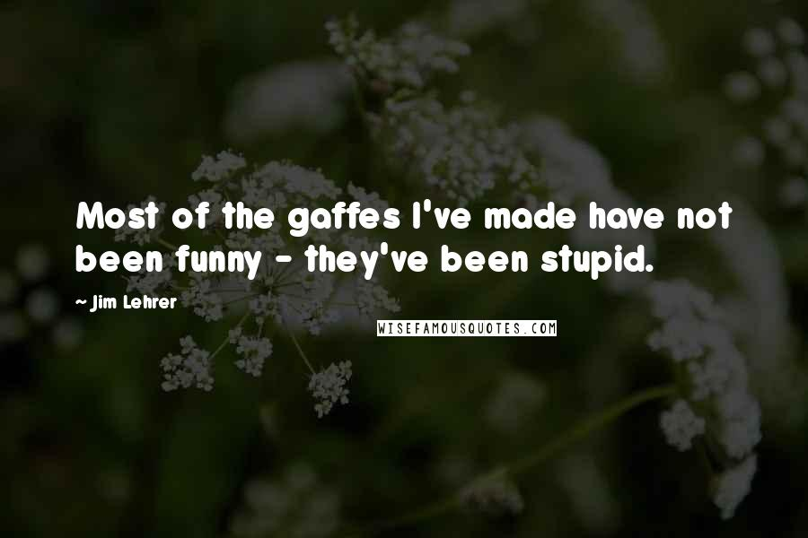 Jim Lehrer Quotes: Most of the gaffes I've made have not been funny - they've been stupid.