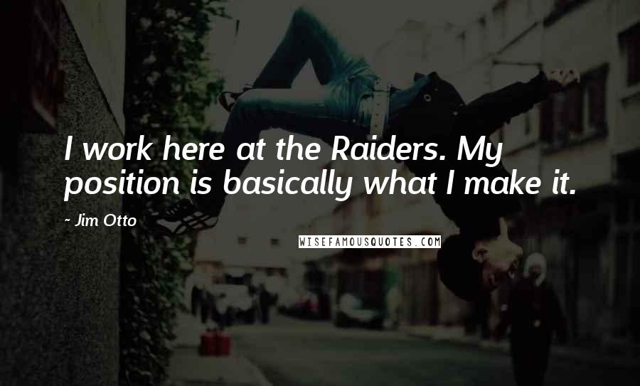 Jim Otto Quotes: I work here at the Raiders. My position is basically what I make it.