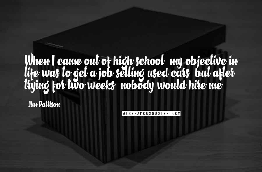 Jim Pattison Quotes: When I came out of high school, my objective in life was to get a job selling used cars, but after trying for two weeks, nobody would hire me.