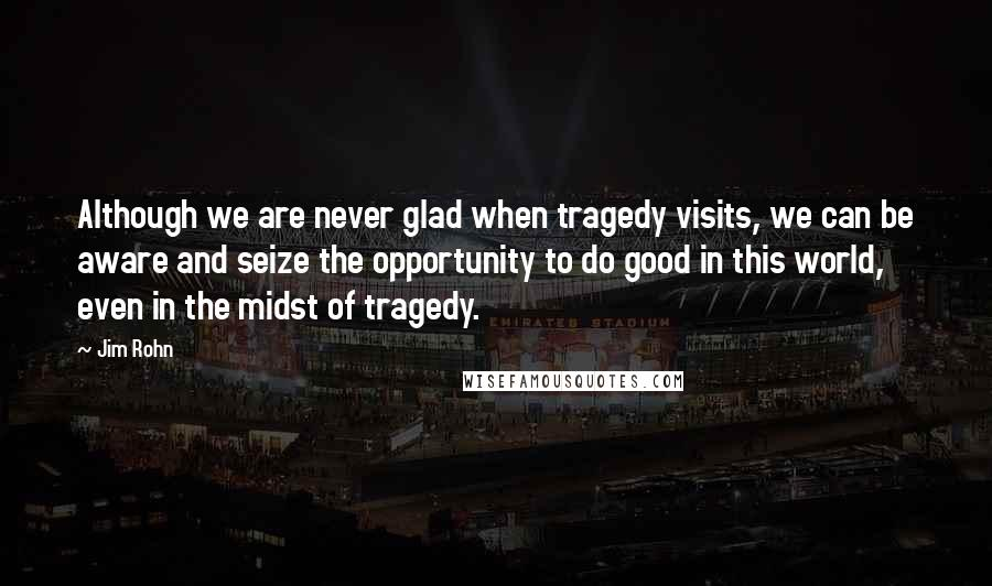 Jim Rohn Quotes: Although we are never glad when tragedy visits, we can be aware and seize the opportunity to do good in this world, even in the midst of tragedy.